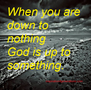 when you are down to nothing